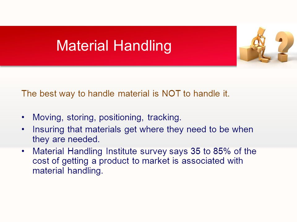 Material Handling The best way to handle material is NOT to handle it.
