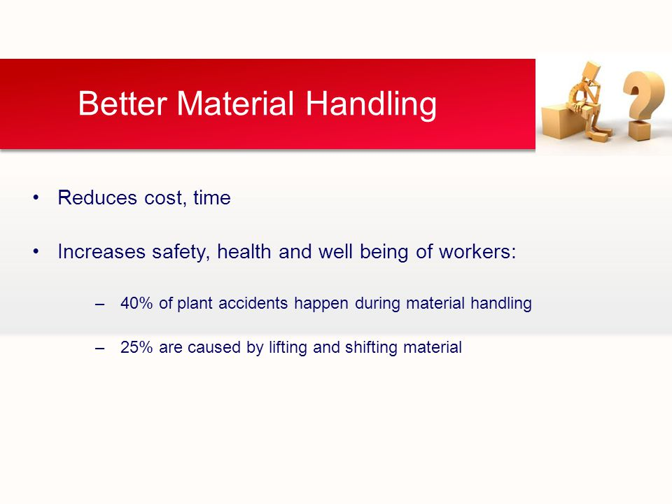 Better Material Handling Reduces cost, time Increases safety, health and well being of workers: –40% of plant accidents happen during material handling –25% are caused by lifting and shifting material