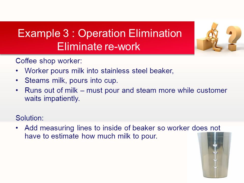 Example 3 : Operation Elimination Eliminate re-work Coffee shop worker: Worker pours milk into stainless steel beaker, Steams milk, pours into cup.