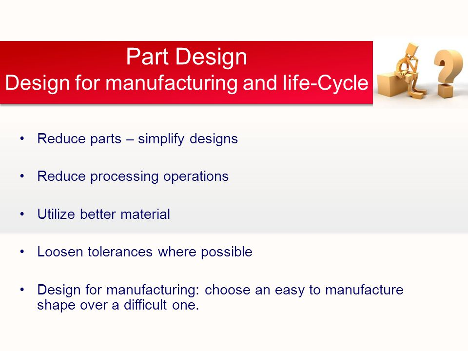 Part Design Design for manufacturing and life-Cycle Reduce parts – simplify designs Reduce processing operations Utilize better material Loosen tolerances where possible Design for manufacturing: choose an easy to manufacture shape over a difficult one.