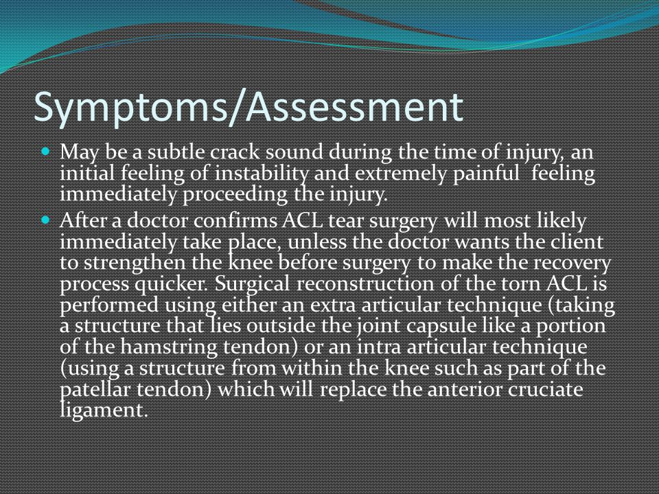 Symptoms/Assessment May be a subtle crack sound during the time of injury, an initial feeling of instability and extremely painful feeling immediately