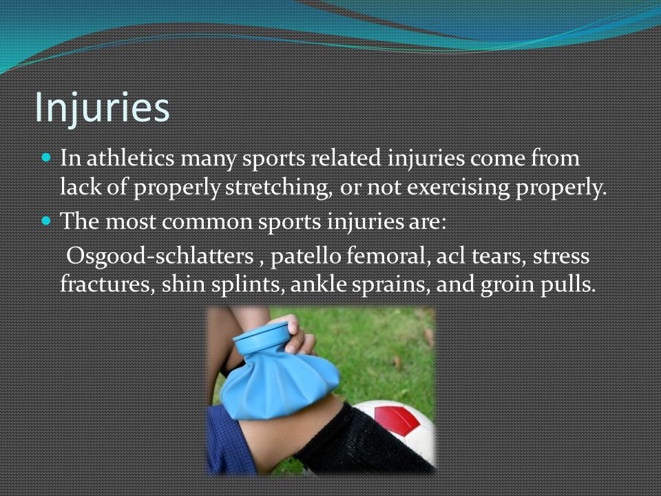 Injuries In athletics many sports related injuries come from lack of properly stretching, or not exercising properly. The most common sports injuries