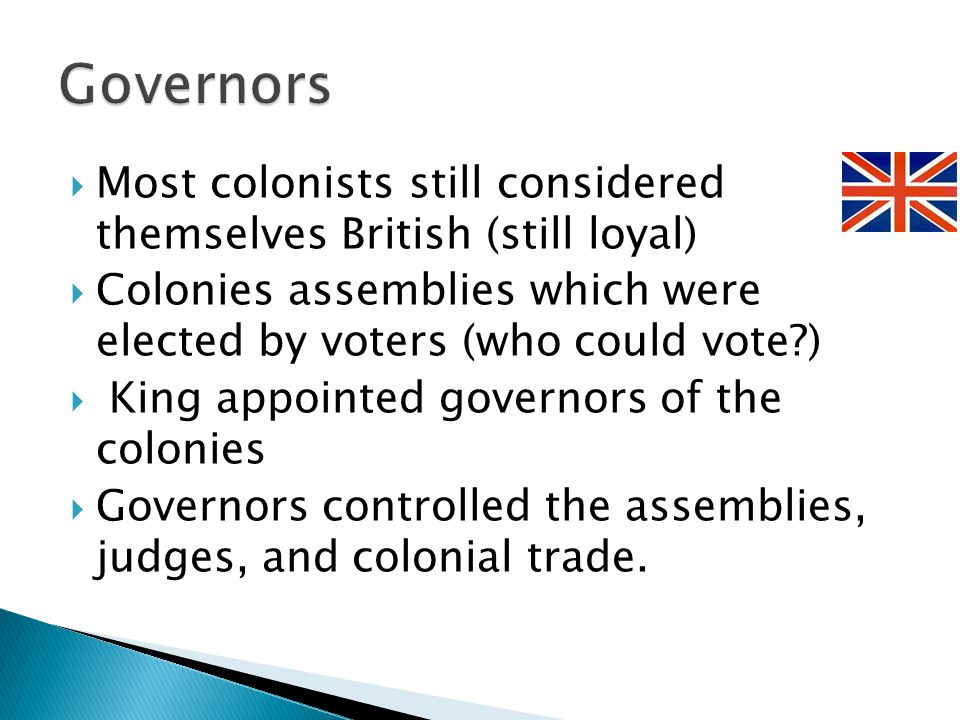 Most colonists still considered themselves British (still loyal)  Colonies assemblies which were elected by voters (who could vote )  King appointed governors of the colonies  Governors controlled the assemblies, judges, and colonial trade.