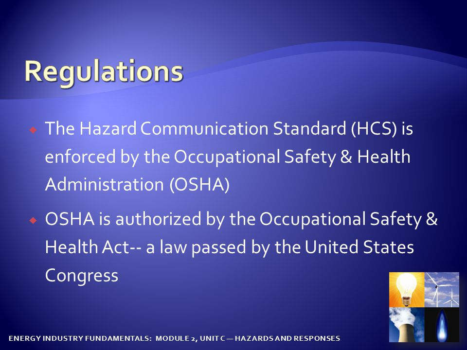  The Hazard Communication Standard (HCS) is enforced by the Occupational Safety & Health Administration (OSHA)  OSHA is authorized by the Occupational Safety & Health Act-- a law passed by the United States Congress