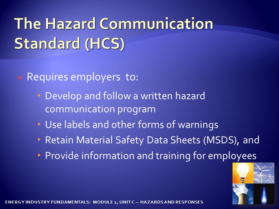 ENERGY INDUSTRY FUNDAMENTALS: MODULE 2, UNIT C — HAZARDS AND RESPONSES  HCS is based on a simple concept--that employees have both a need and a Right To Know the hazards and identities of the chemicals they are exposed to when working  The information is communicated on a document called a Material Safety Data Sheet, an MSDS