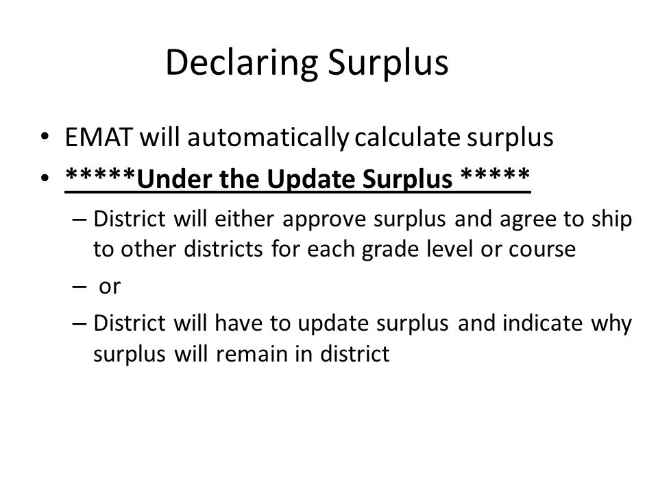 Declaring Surplus EMAT will automatically calculate surplus *****Under the Update Surplus ***** – District will either approve surplus and agree to ship to other districts for each grade level or course – or – District will have to update surplus and indicate why surplus will remain in district