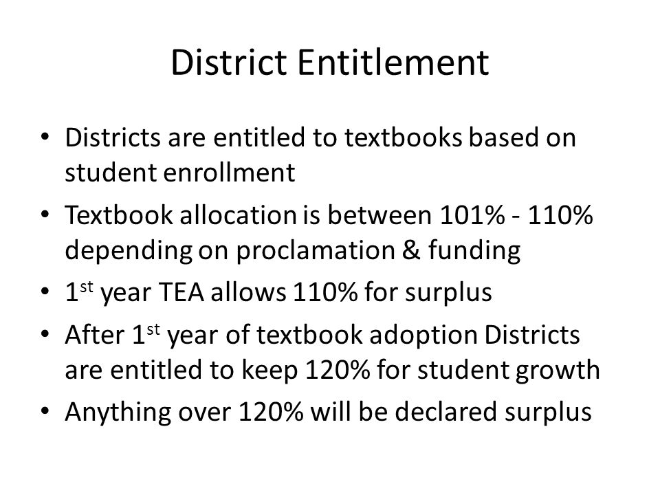 District Entitlement Districts are entitled to textbooks based on student enrollment Textbook allocation is between 101% - 110% depending on proclamation & funding 1 st year TEA allows 110% for surplus After 1 st year of textbook adoption Districts are entitled to keep 120% for student growth Anything over 120% will be declared surplus