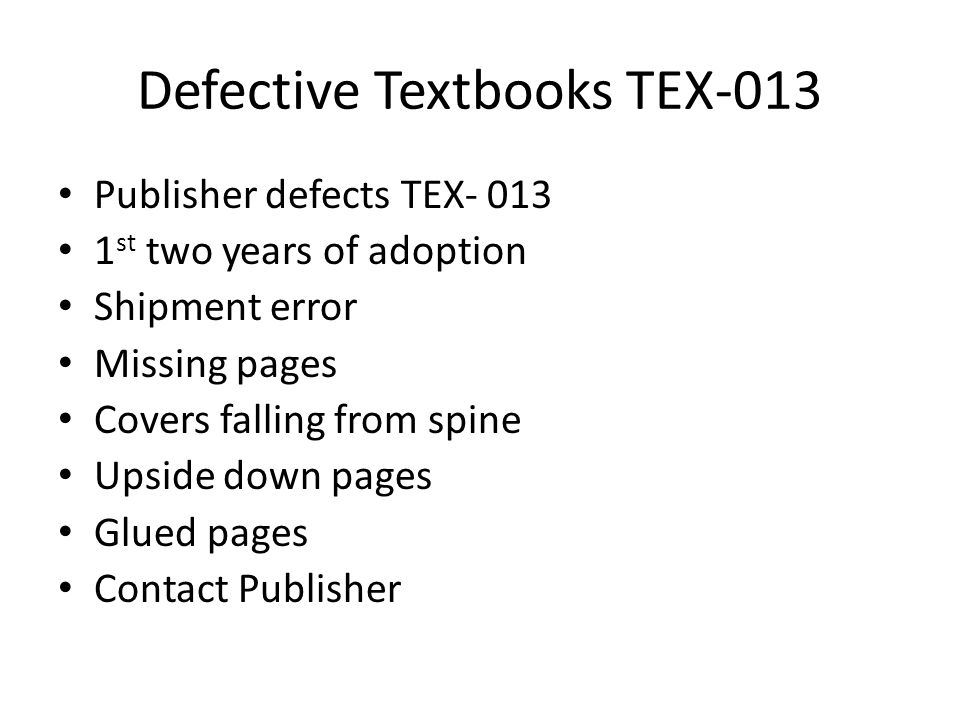 Defective Textbooks TEX-013 Publisher defects TEX- 013 1 st two years of adoption Shipment error Missing pages Covers falling from spine Upside down pages Glued pages Contact Publisher