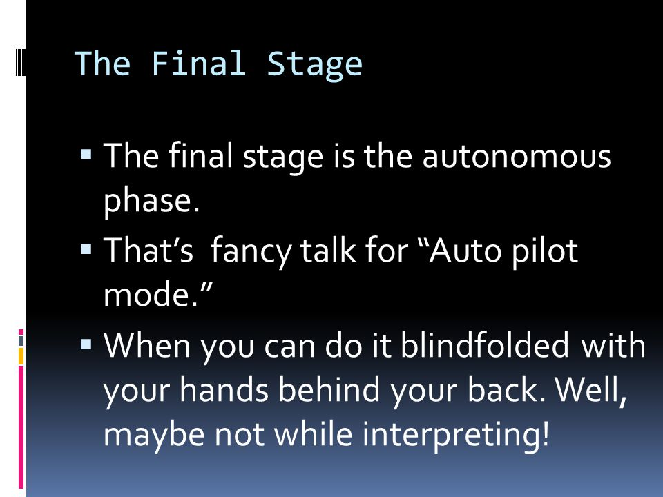 "The Final Stage  The final stage is the autonomous phase.  That's fancy talk for ""Auto pilot mode.""  When you can do it blindfolded with your hands"