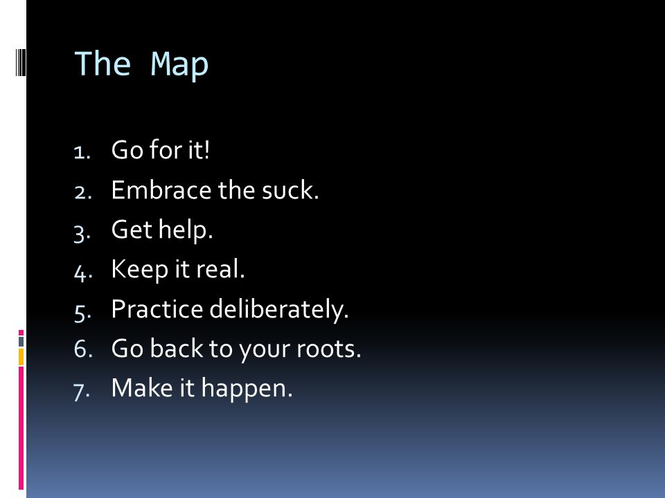 The Map 1. Go for it. 2. Embrace the suck. 3. Get help.