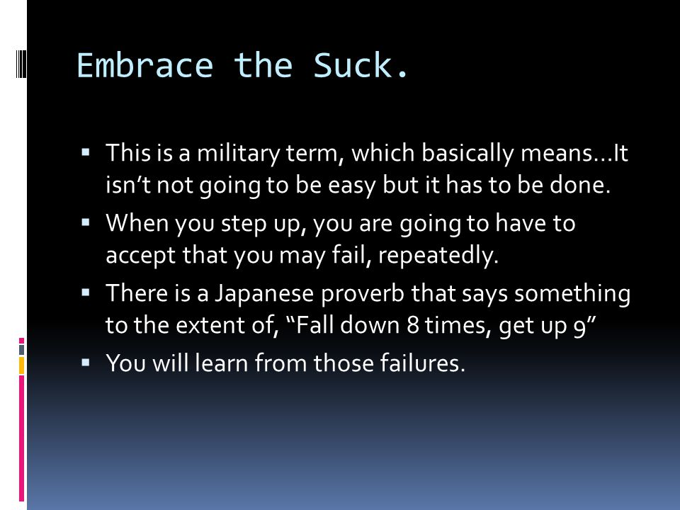 Embrace the Suck.  This is a military term, which basically means…It isn't not going to be easy but it has to be done.  When you step up, you are go