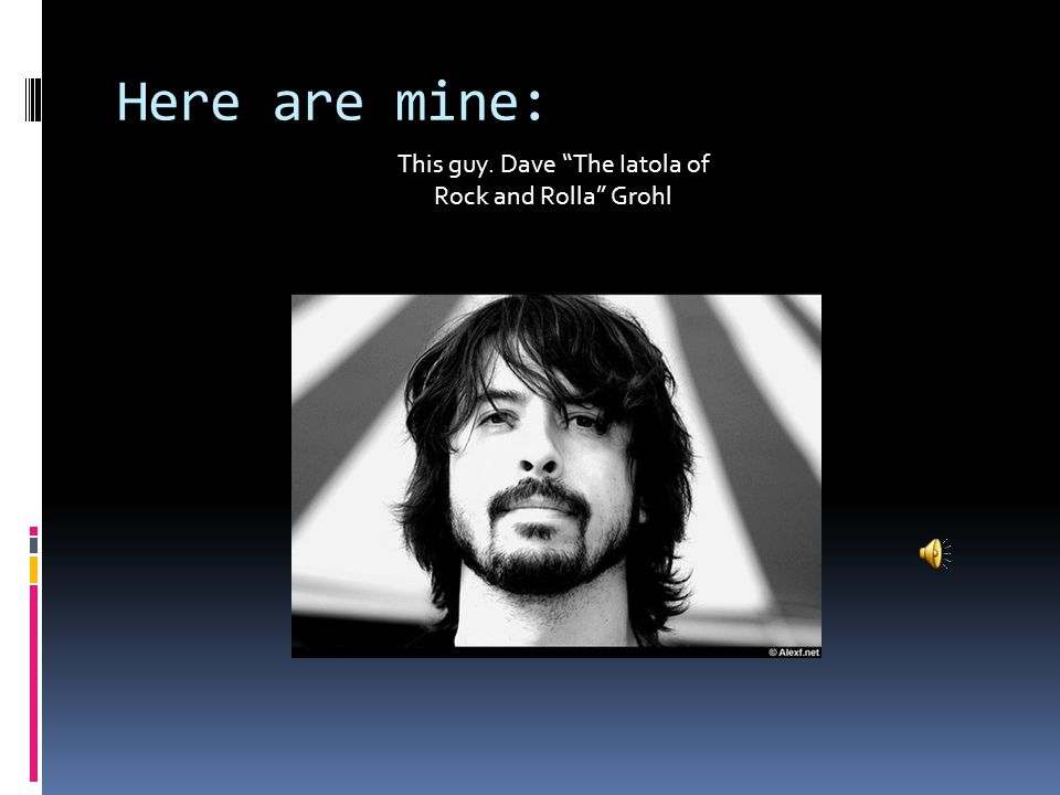 "Here are mine: This guy. Dave ""The Iatola of Rock and Rolla"" Grohl"