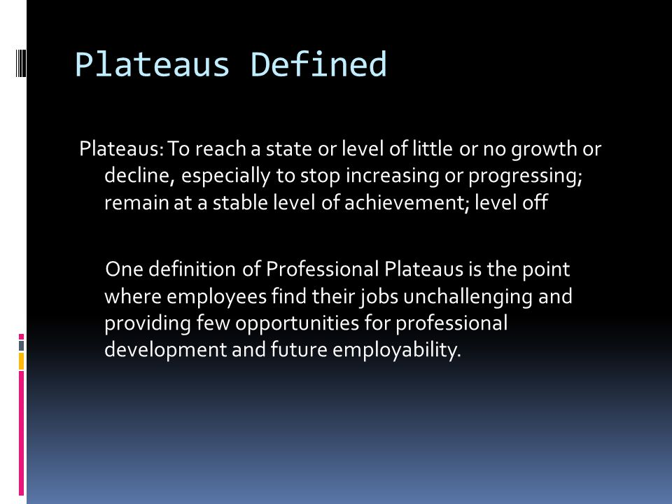 Plateaus Defined Plateaus: To reach a state or level of little or no growth or decline, especially to stop increasing or progressing; remain at a stable level of achievement; level off One definition of Professional Plateaus is the point where employees find their jobs unchallenging and providing few opportunities for professional development and future employability.
