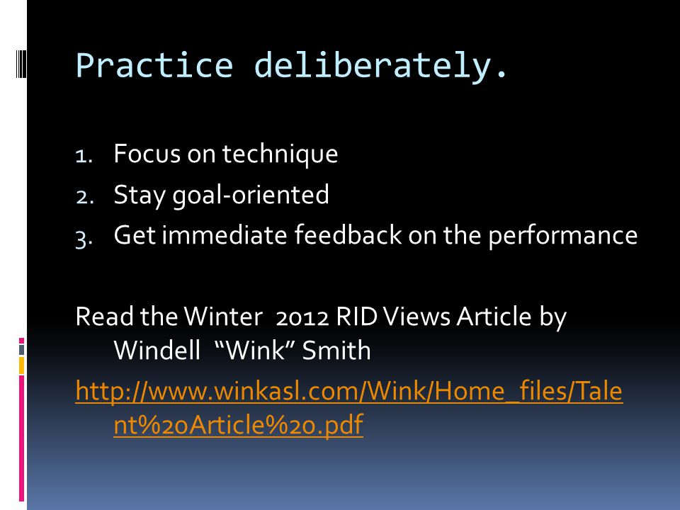 Practice deliberately. 1. Focus on technique 2. Stay goal-oriented 3. Get immediate feedback on the performance Read the Winter 2012 RID Views Article