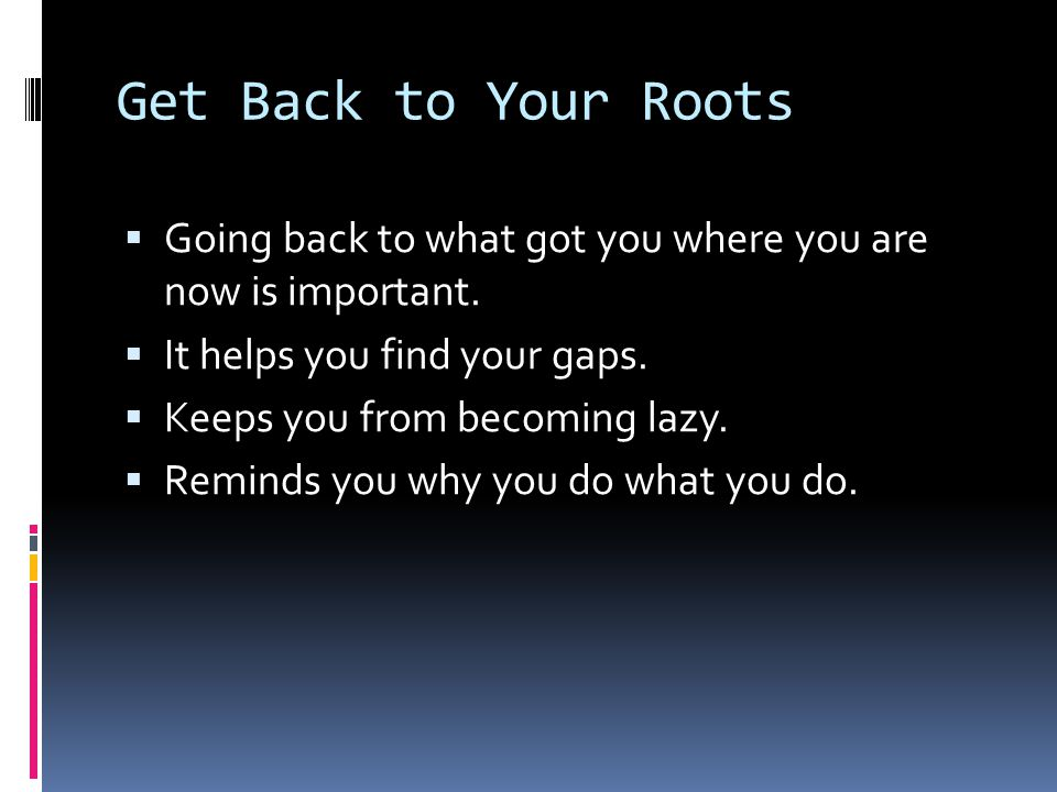 Get Back to Your Roots  Going back to what got you where you are now is important.  It helps you find your gaps.  Keeps you from becoming lazy.  R