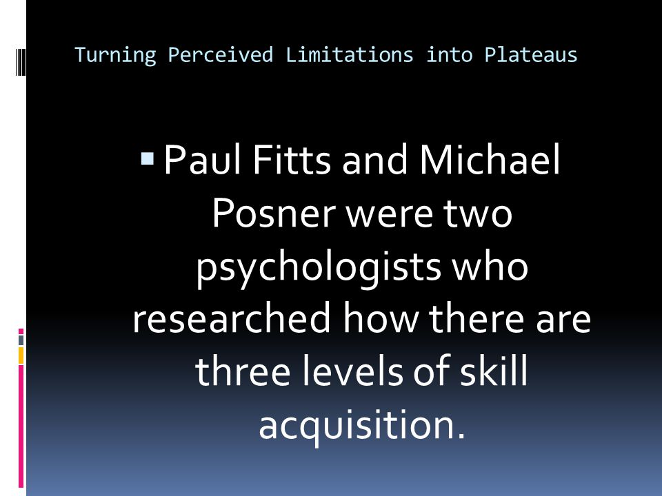 Turning Perceived Limitations into Plateaus  Paul Fitts and Michael Posner were two psychologists who researched how there are three levels of skill acquisition.