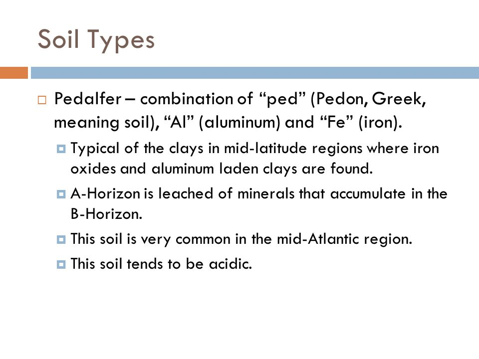 """Soil Types  Pedalfer – combination of """"ped"""" (Pedon, Greek, meaning soil), """"Al"""" (aluminum) and """"Fe"""" (iron).  Typical of the clays in mid-latitude reg"""