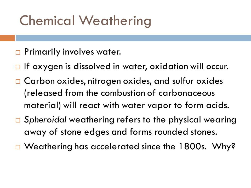 Chemical Weathering  Primarily involves water.  If oxygen is dissolved in water, oxidation will occur.  Carbon oxides, nitrogen oxides, and sulfur