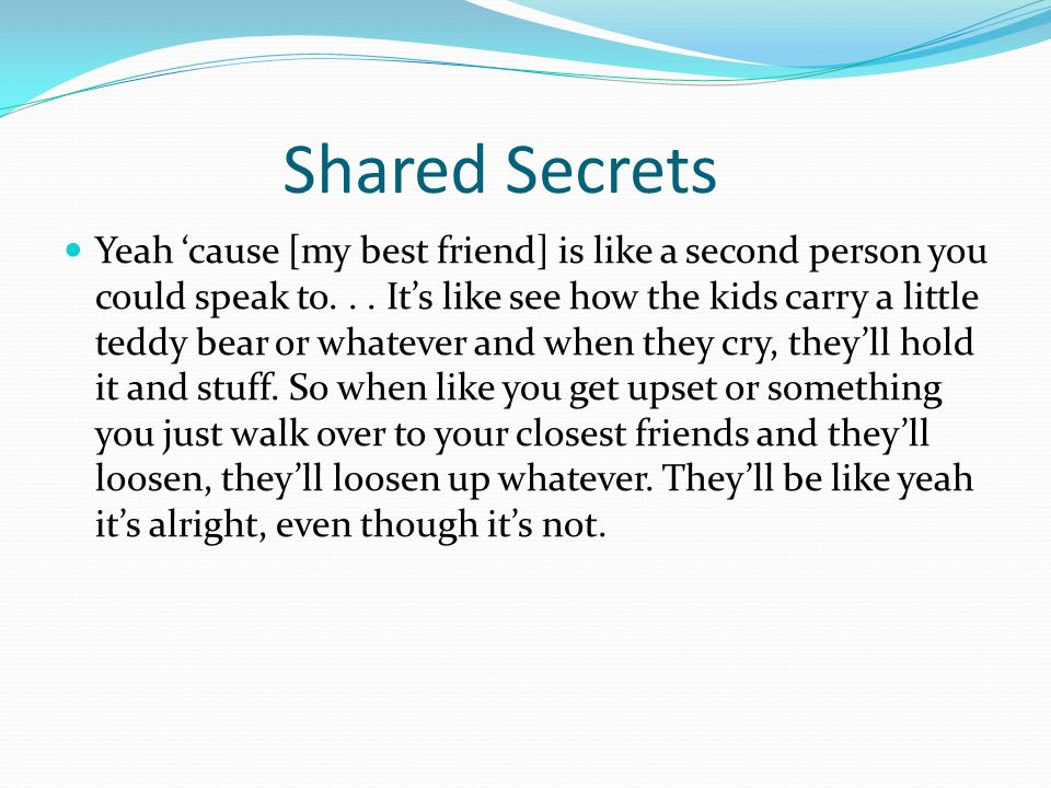 Shared Secrets Yeah 'cause [my best friend] is like a second person you could speak to... It's like see how the kids carry a little teddy bear or what