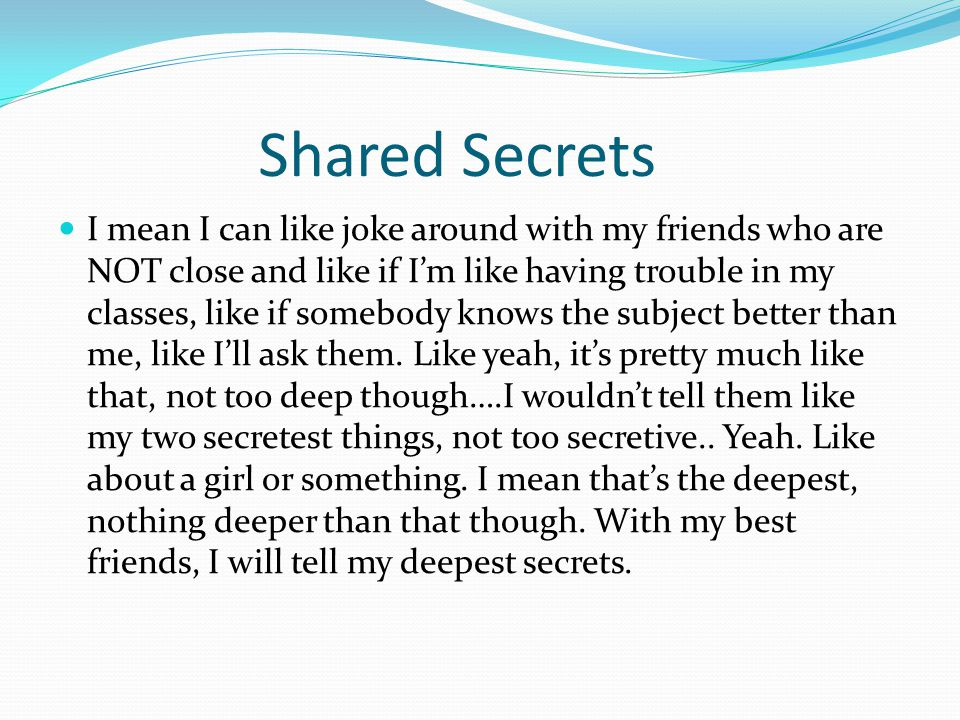 Shared Secrets I mean I can like joke around with my friends who are NOT close and like if I'm like having trouble in my classes, like if somebody kno