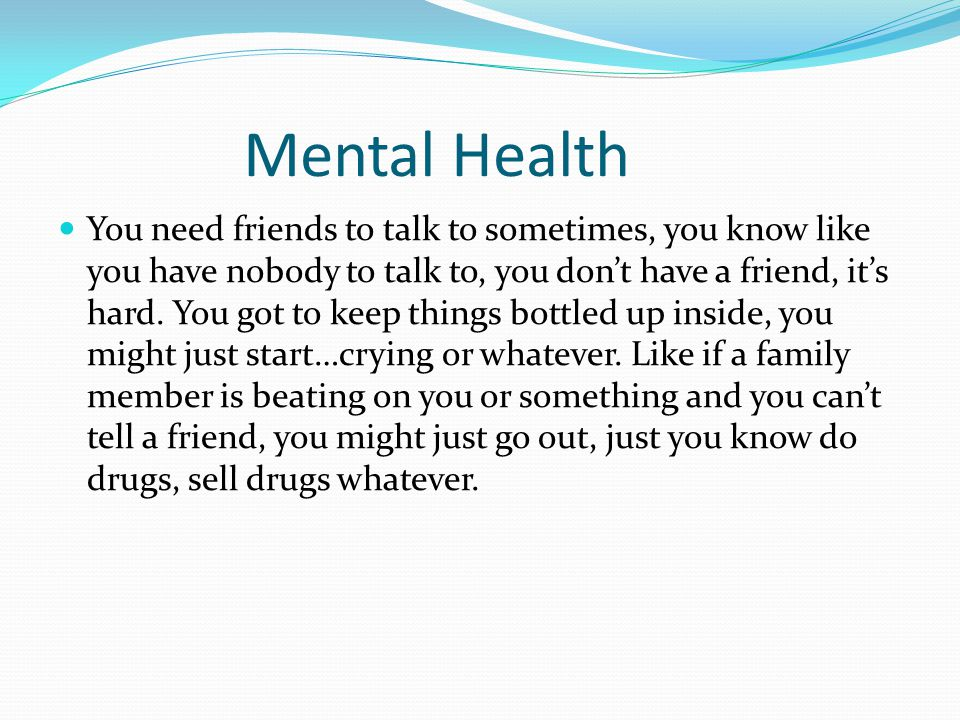 Mental Health You need friends to talk to sometimes, you know like you have nobody to talk to, you don't have a friend, it's hard. You got to keep thi