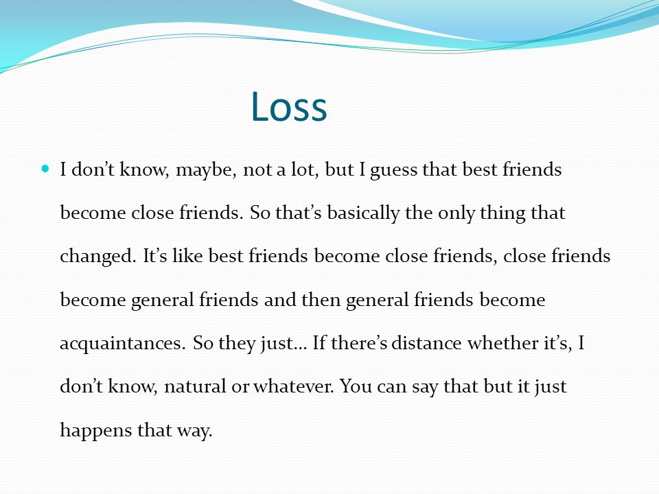 Loss I don't know, maybe, not a lot, but I guess that best friends become close friends. So that's basically the only thing that changed. It's like be