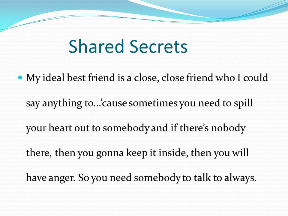 Shared Secrets My ideal best friend is a close, close friend who I could say anything to...'cause sometimes you need to spill your heart out to somebo