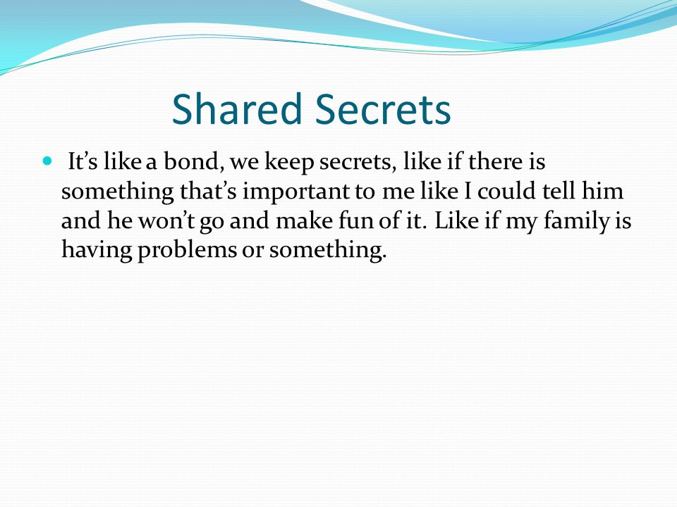Shared Secrets It's like a bond, we keep secrets, like if there is something that's important to me like I could tell him and he won't go and make fun