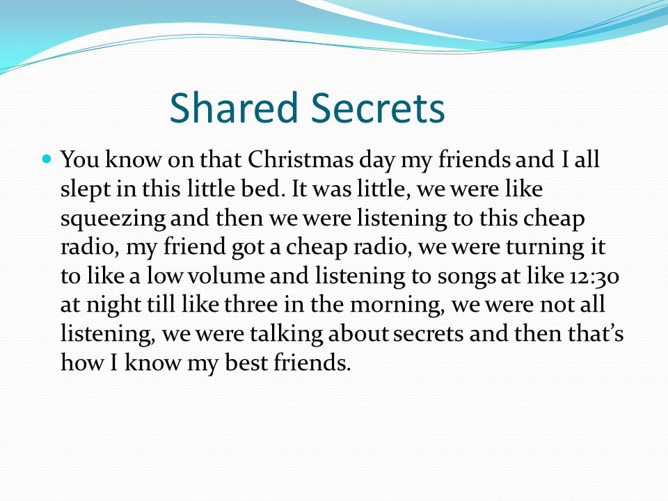Shared Secrets You know on that Christmas day my friends and I all slept in this little bed. It was little, we were like squeezing and then we were li