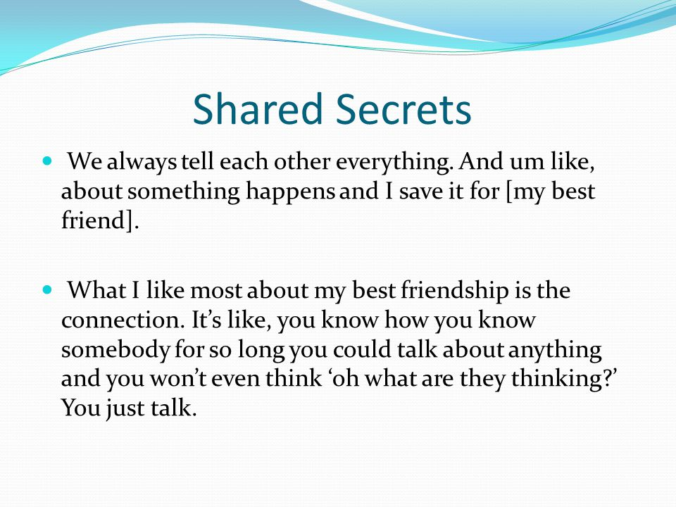 Shared Secrets We always tell each other everything. And um like, about something happens and I save it for [my best friend]. What I like most about m