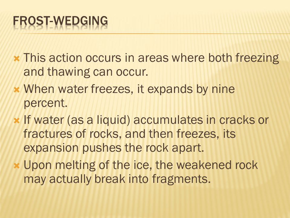 This action occurs in areas where both freezing and thawing can occur.  When water freezes, it expands by nine percent.  If water (as a liquid) ac