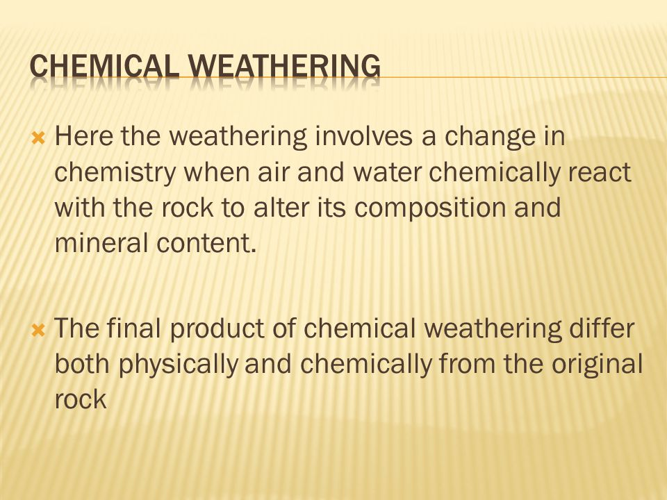  Here the weathering involves a change in chemistry when air and water chemically react with the rock to alter its composition and mineral content.
