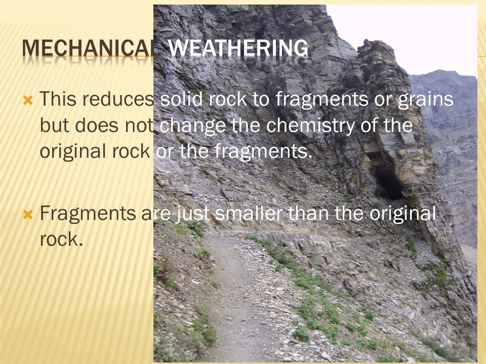  This reduces solid rock to fragments or grains but does not change the chemistry of the original rock or the fragments.