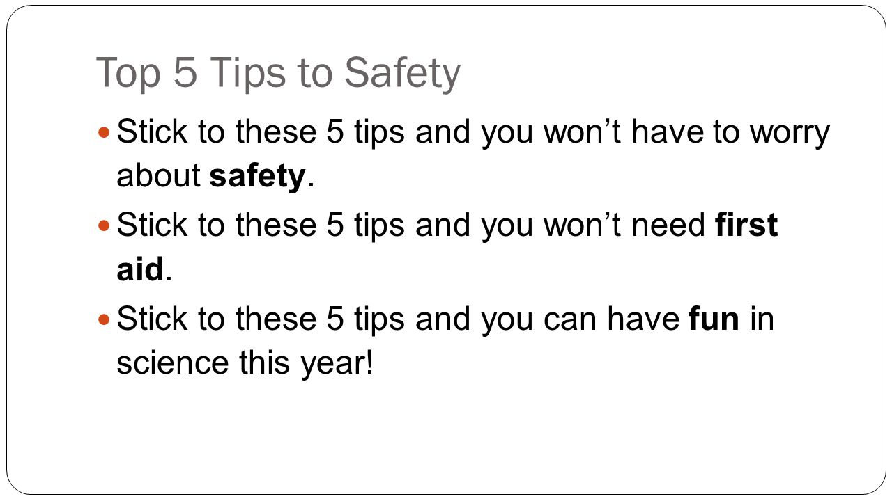 Top 5 Tips to Safety Stick to these 5 tips and you won't have to worry about safety.