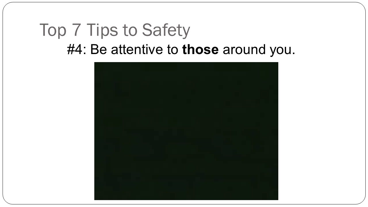 Top 7 Tips to Safety #4: Be attentive to those around you.