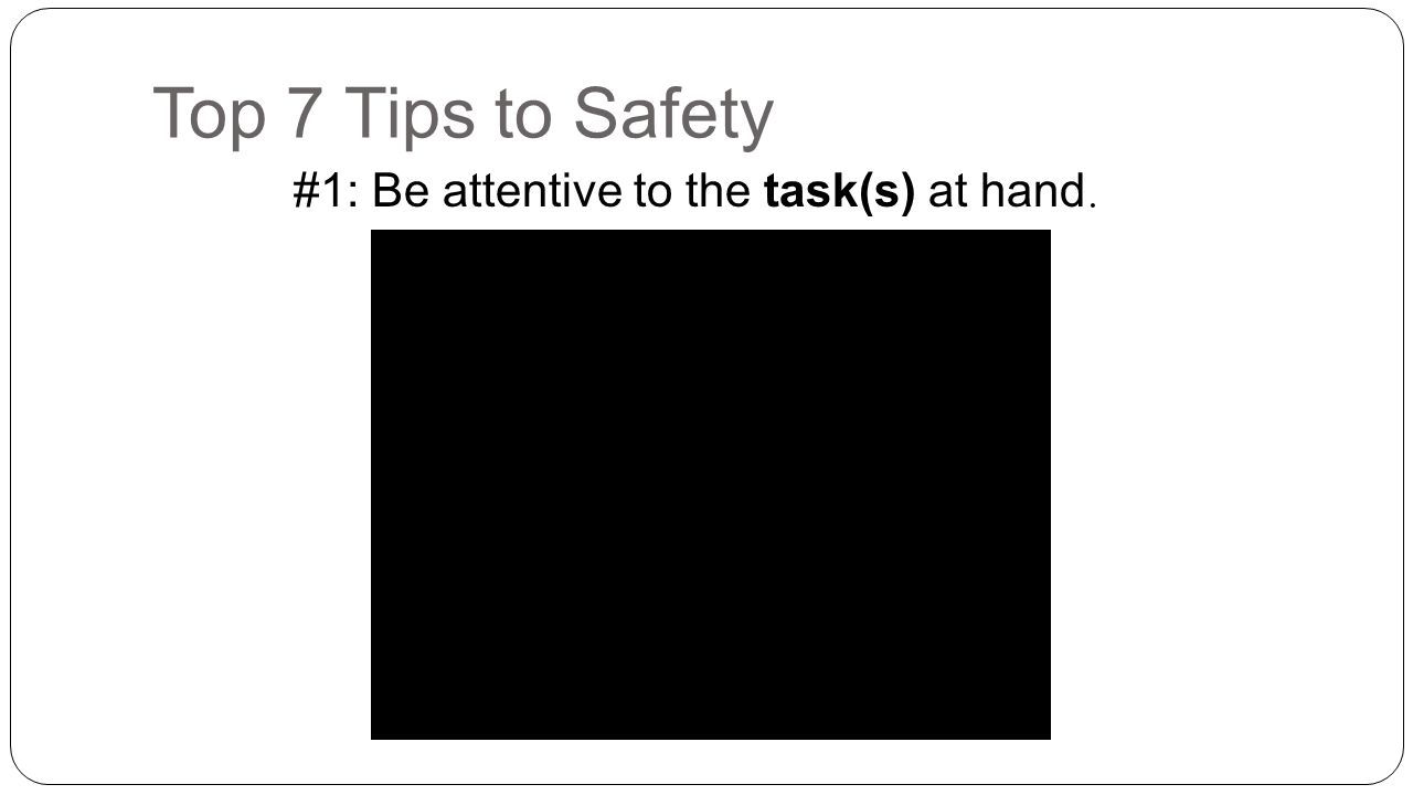 Top 7 Tips to Safety #1: Be attentive to the task(s) at hand.