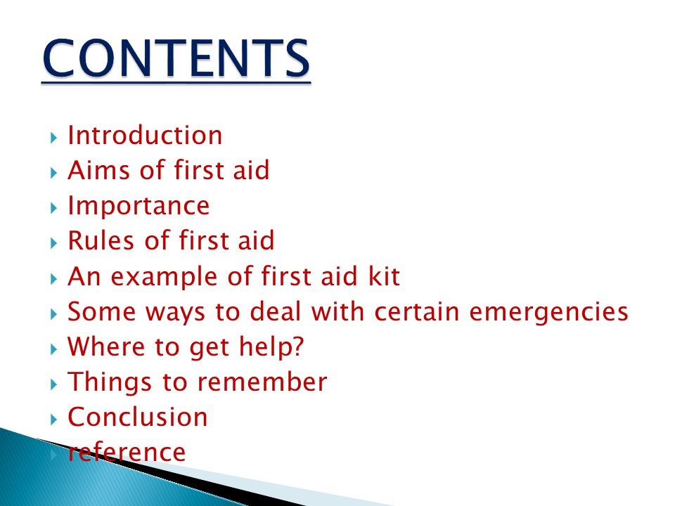  Introduction  Aims of first aid  Importance  Rules of first aid  An example of first aid kit  Some ways to deal with certain emergencies  Where to get help.