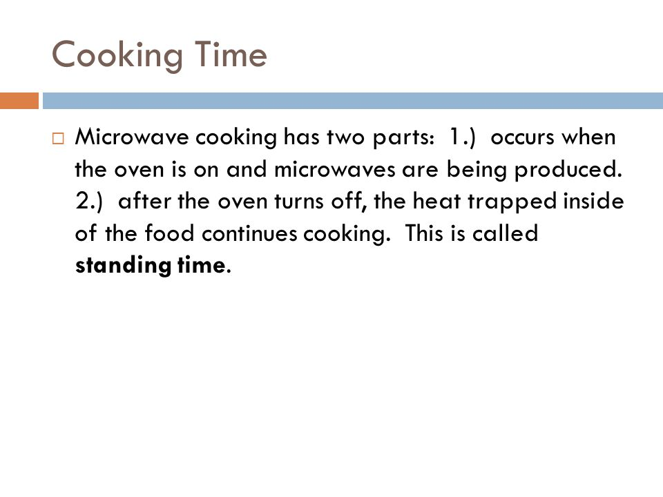 Cooking Time  Microwave cooking has two parts: 1.) occurs when the oven is on and microwaves are being produced.