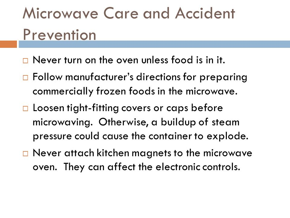 Microwave Care and Accident Prevention  Never turn on the oven unless food is in it.