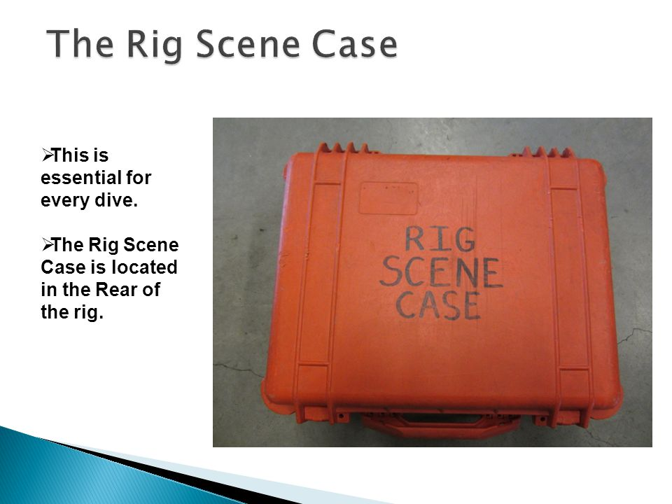  This is essential for every dive.  The Rig Scene Case is located in the Rear of the rig.