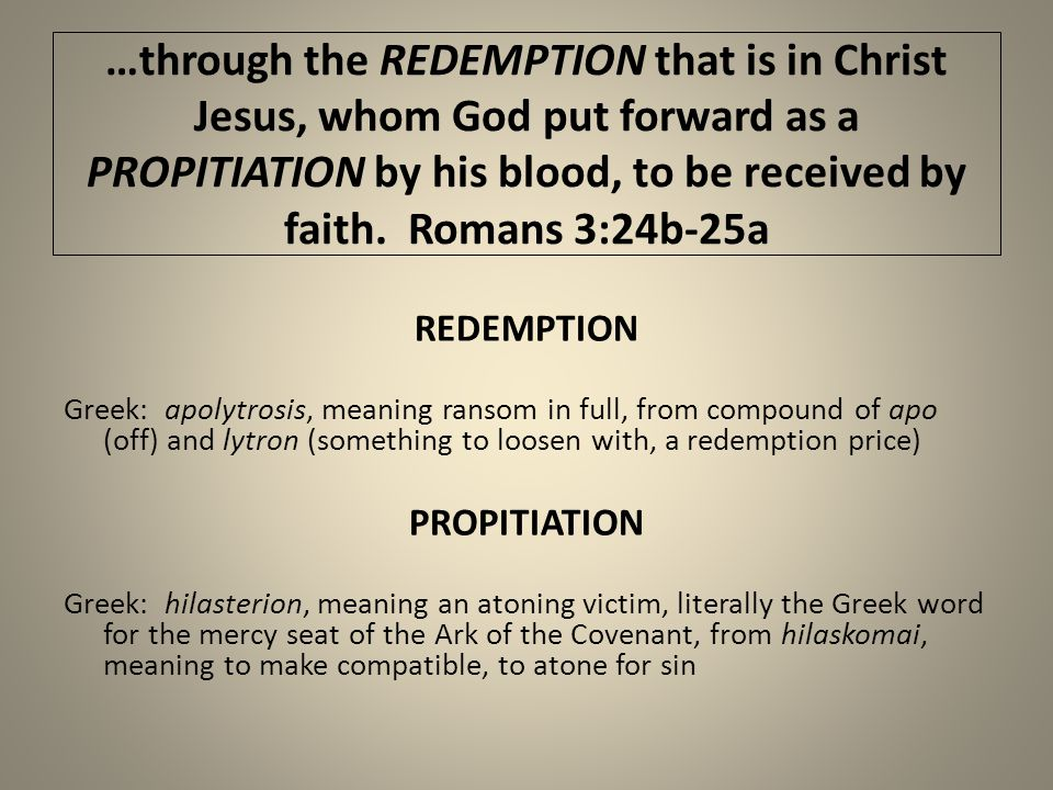 …through the REDEMPTION that is in Christ Jesus, whom God put forward as a PROPITIATION by his blood, to be received by faith.