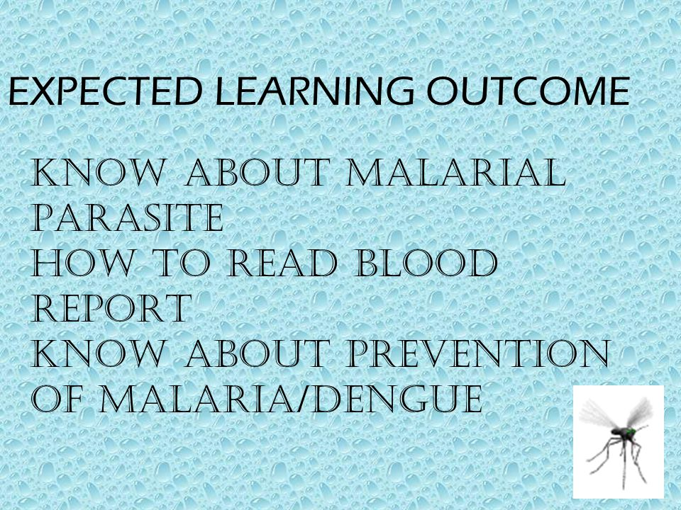 EXPECTED LEARNING OUTCOME KNOW ABOUT MALARIAL PARASITE HOW TO READ BLOOD REPORT KNOW ABOUT PREVENTION OF MALARIA/DENGUE