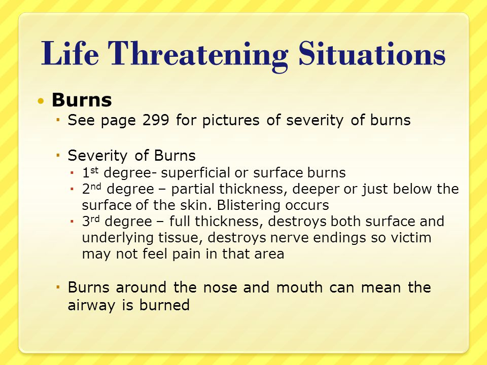 Life Threatening Situations Burns  See page 299 for pictures of severity of burns  Severity of Burns  1 st degree- superficial or surface burns  2