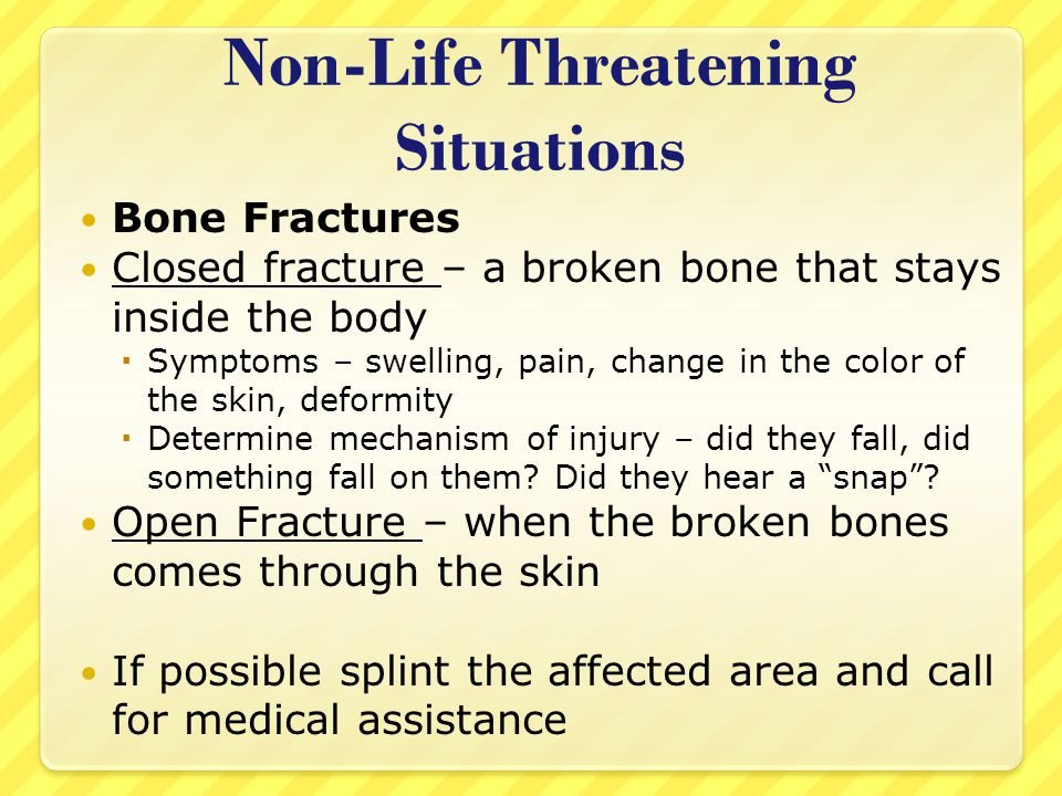 Non-Life Threatening Situations Bone Fractures Closed fracture – a broken bone that stays inside the body  Symptoms – swelling, pain, change in the c