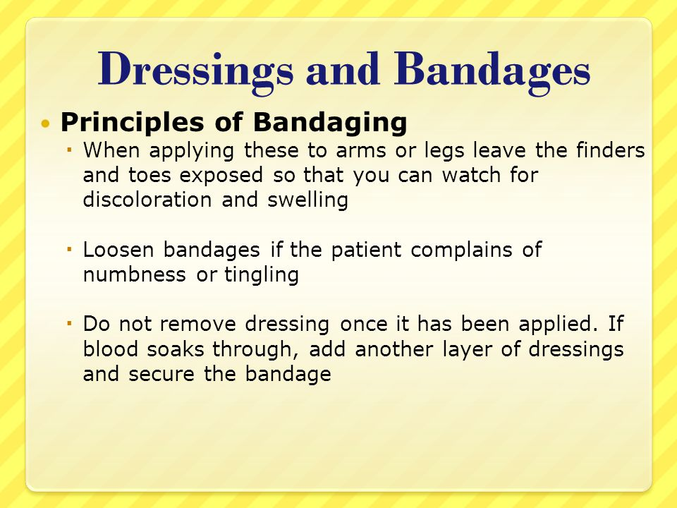 Dressings and Bandages Principles of Bandaging  When applying these to arms or legs leave the finders and toes exposed so that you can watch for disc