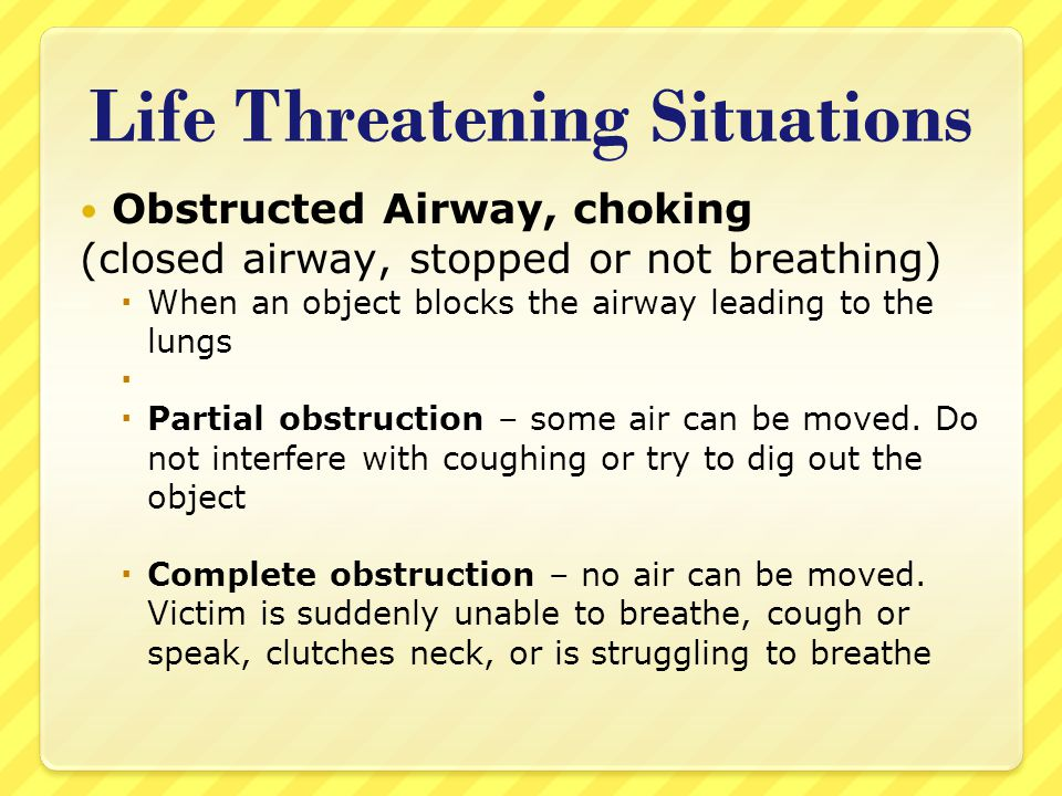 Life Threatening Situations Obstructed Airway, choking (closed airway, stopped or not breathing)  When an object blocks the airway leading to the lun