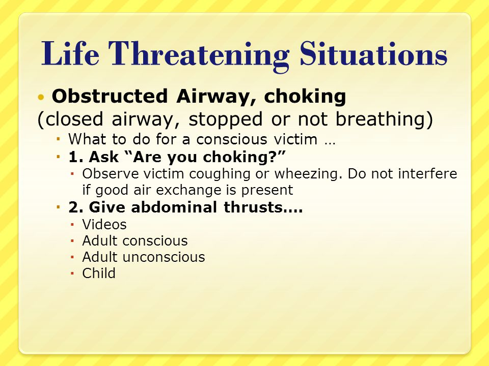 "Life Threatening Situations Obstructed Airway, choking (closed airway, stopped or not breathing)  What to do for a conscious victim …  1. Ask ""Are y"