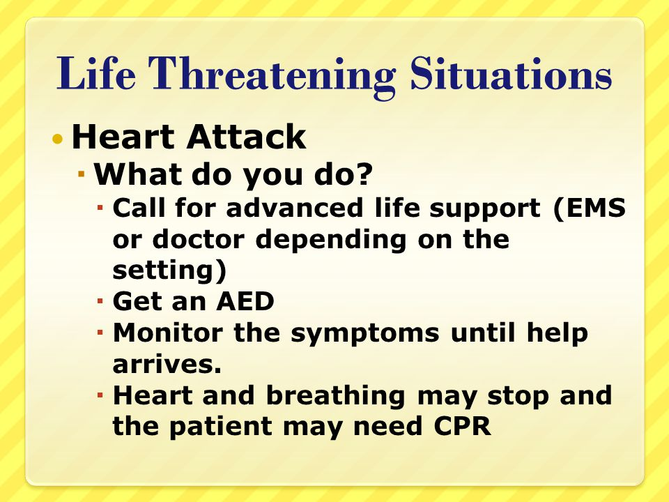 Life Threatening Situations Heart Attack  What do you do?  Call for advanced life support (EMS or doctor depending on the setting)  Get an AED  Mo