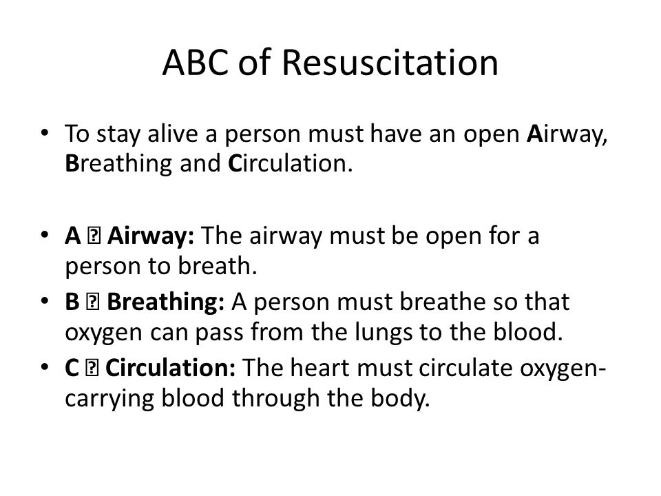 ABC of Resuscitation To stay alive a person must have an open Airway, Breathing and Circulation. A – Airway: The airway must be open for a person to b