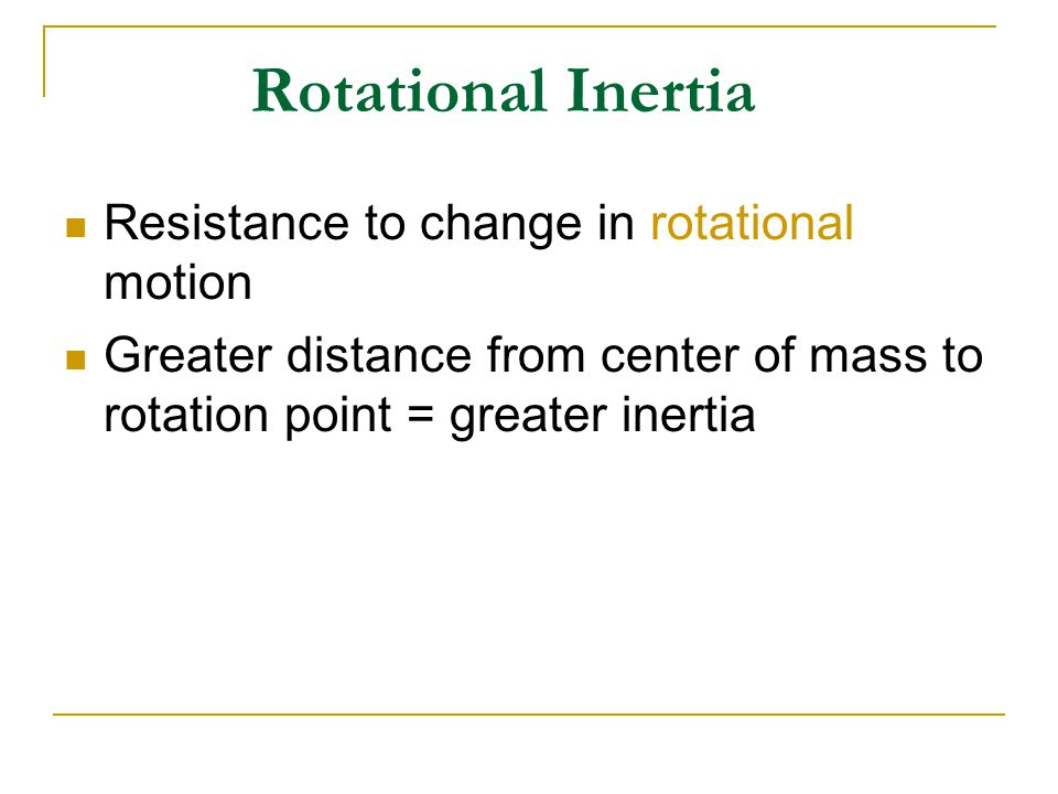 Rotational Inertia Resistance to change in rotational motion Greater distance from center of mass to rotation point = greater inertia